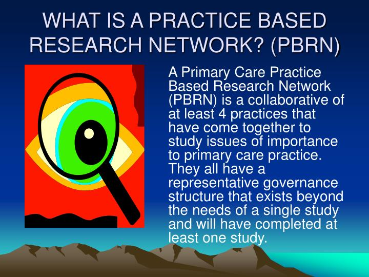 WHAT IS A PRACTICE BASED RESEARCH NETWORK? (PBRN)