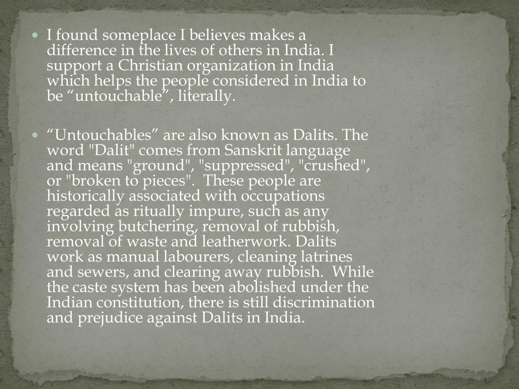 "I found someplace I believes makes a difference in the lives of others in India. I support a Christian organization in India which helps the people considered in India to be ""untouchable"", literally."