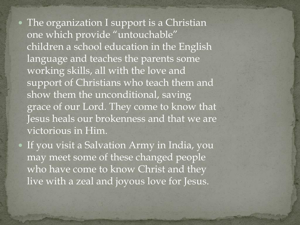 "The organization I support is a Christian one which provide ""untouchable"" children a school education in the English language and teaches the parents some working skills, all with the love and support of Christians who teach them and show them the unconditional, saving grace of our Lord. They come to know that Jesus heals our brokenness and that we are victorious in Him."