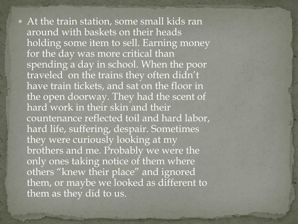 "At the train station, some small kids ran around with baskets on their heads holding some item to sell. Earning money for the day was more critical than spending a day in school. When the poor  traveled  on the trains they often didn't have train tickets, and sat on the floor in the open doorway. They had the scent of hard work in their skin and their countenance reflected toil and hard labor, hard life, suffering, despair. Sometimes they were curiously looking at my brothers and me. Probably we were the only ones taking notice of them where others ""knew their place"" and ignored them, or maybe we looked as different to them as they did to us."