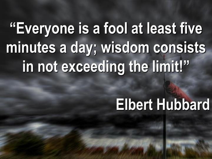 """Everyone is a fool at least five minutes a day; wisdom consists in not exceeding the limit!"""