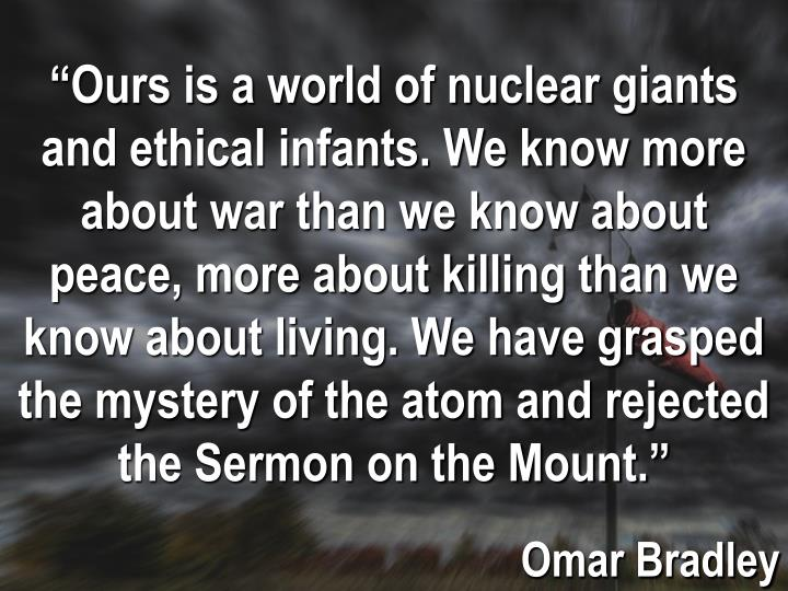 """Ours is a world of nuclear giants and ethical infants. We know more about war"