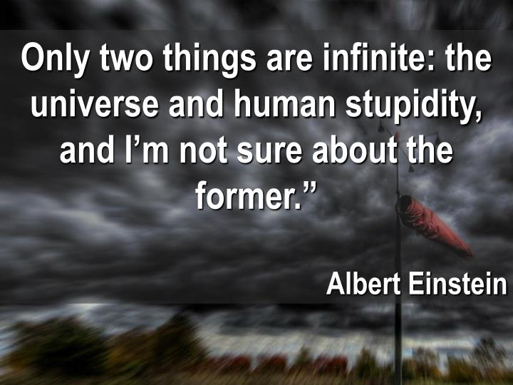 Only two things are infinite: the universe and human stupidity, and I'm not sure about the former.""