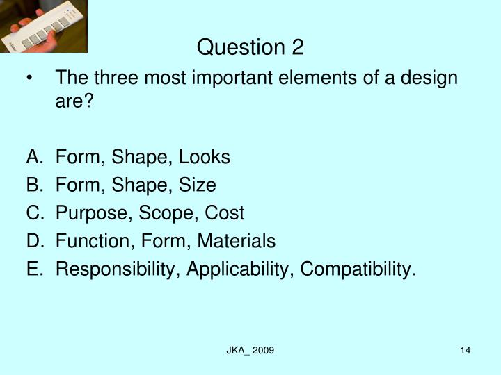 The three most important elements of a design are?