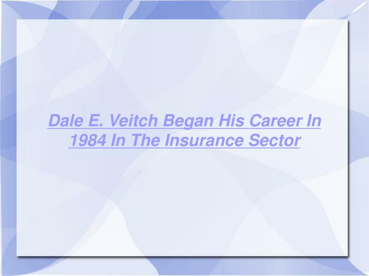Dale E. Veitch Began His Career In 1984 In The Insurance Sector