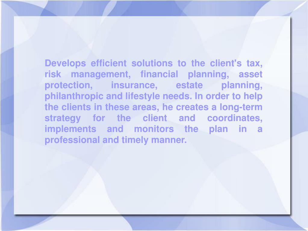 Develops efficient solutions to the client's tax, risk management, financial planning, asset protection, insurance, estate planning, philanthropic and lifestyle needs. In order to help the clients in these areas, he creates a long-term strategy for the client and coordinates, implements and monitors the plan in a professional and timely manner.