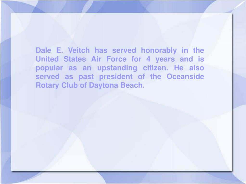 Dale E. Veitch has served honorably in the United States Air Force for 4 years and is popular as an upstanding citizen. He also served as past president of the Oceanside Rotary Club of Daytona Beach.