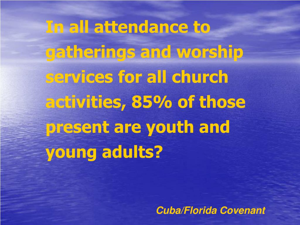 In all attendance to gatherings and worship services for all church activities, 85% of those present are youth and young adults?
