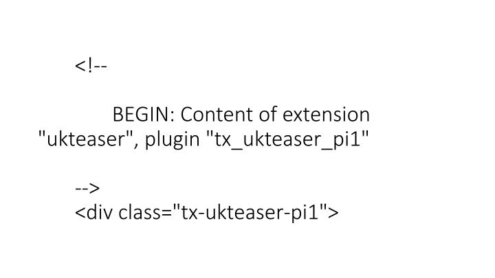 "<!--TYPO3SEARCH_begin--> 	<!--  CONTENT ELEMENT, uid:127990/list [begin] --> 		<div id=""c127990"" class=""csc-default""> 		<!--  Plugin inserted: [begin] --> 			   	<!--  		BEGIN: Content of extension ""ukteaser"", plugin ""tx_ukteaser_pi1""  	--> 	<div class=""tx-ukteaser-pi1"">"