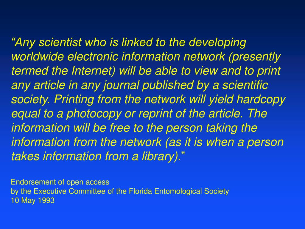 """Any scientist who is linked to the developing worldwide electronic information network (presently termed the Internet) will be able to view and to print any article in any journal published by a scientific society. Printing from the network will yield hardcopy equal to a photocopy or reprint of the article. The information will be free to the person taking the information from the network (as it is when a person takes information from a library)."