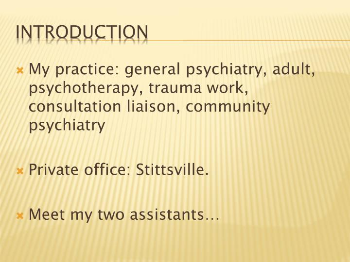 My practice: general psychiatry, adult, psychotherapy, trauma work, consultation liaison, community psychiatry
