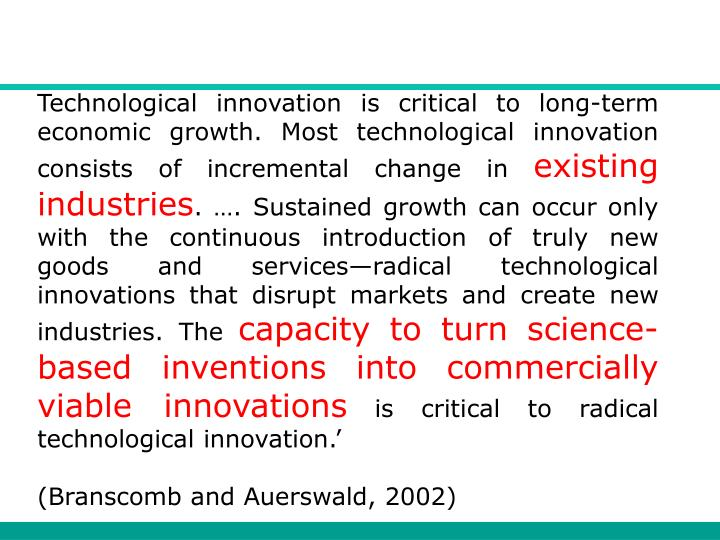 Technological innovation is critical to long-term economic growth. Most technological innovation consists of incremental change in