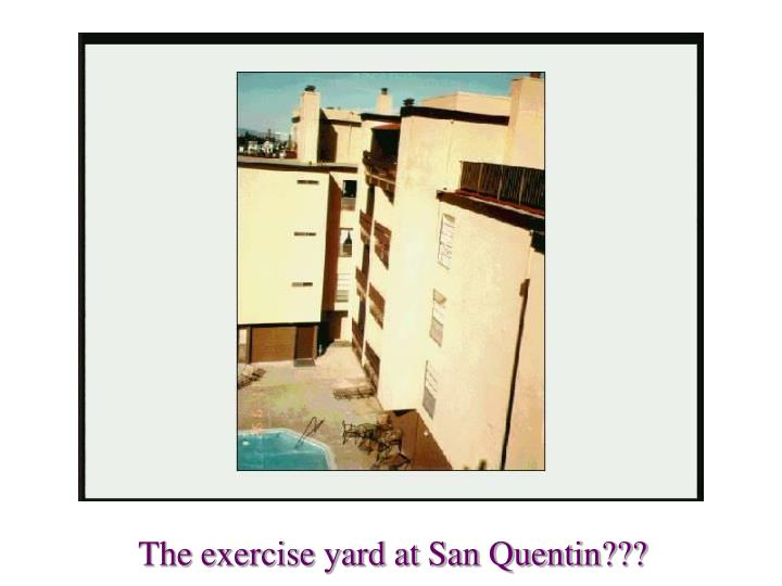 The exercise yard at San Quentin???