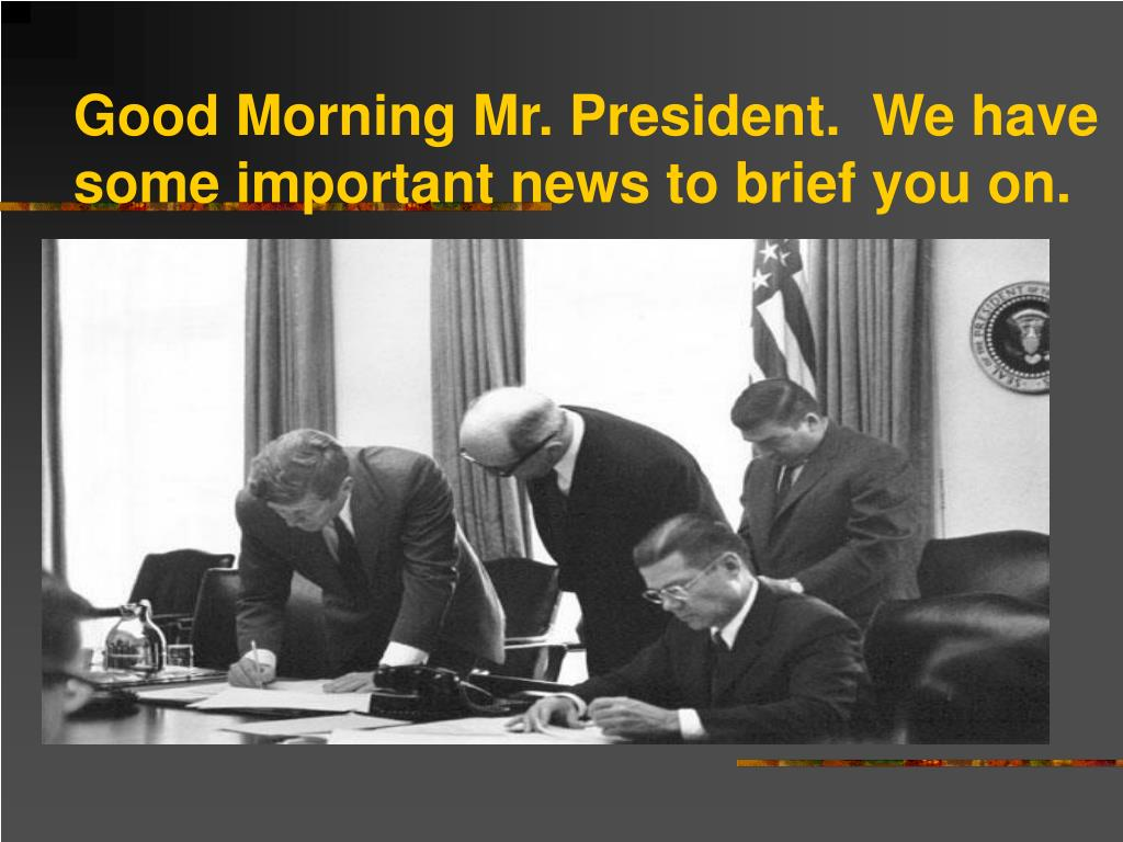 Good Morning Mr. President.  We have some important news to brief you on.