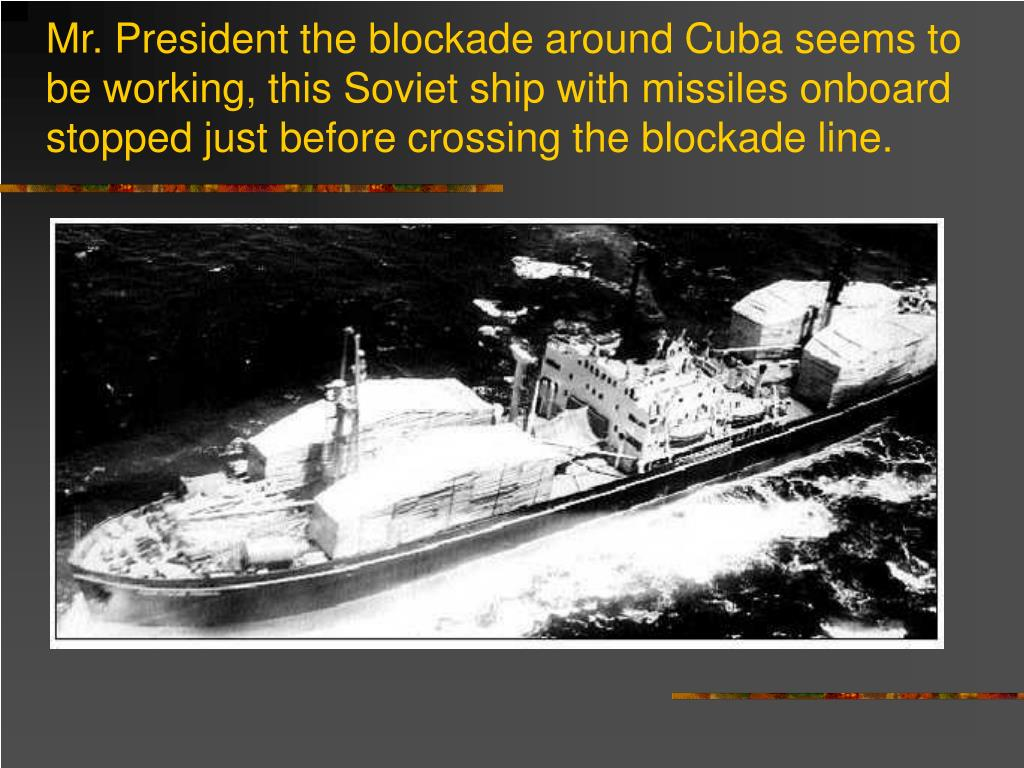 Mr. President the blockade around Cuba seems to be working, this Soviet ship with missiles onboard stopped just before crossing the blockade line.