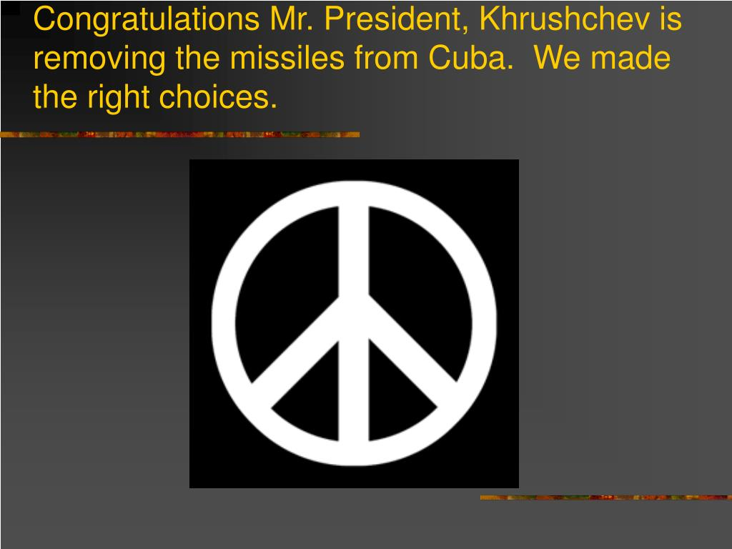 Congratulations Mr. President, Khrushchev is removing the missiles from Cuba.  We made the right choices.