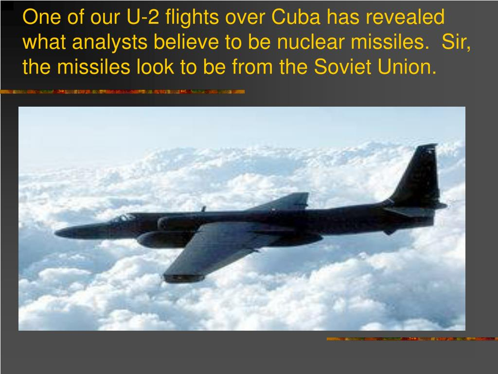 One of our U-2 flights over Cuba has revealed what analysts believe to be nuclear missiles.  Sir, the missiles look to be from the Soviet Union.