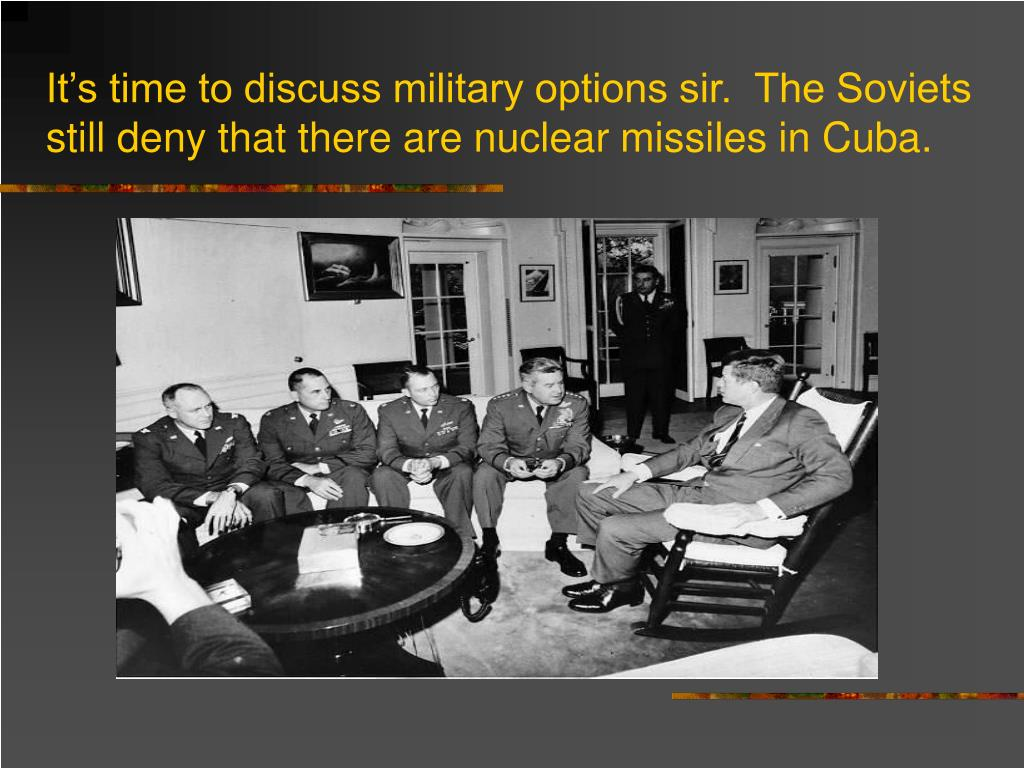 It's time to discuss military options sir.  The Soviets still deny that there are nuclear missiles in Cuba.