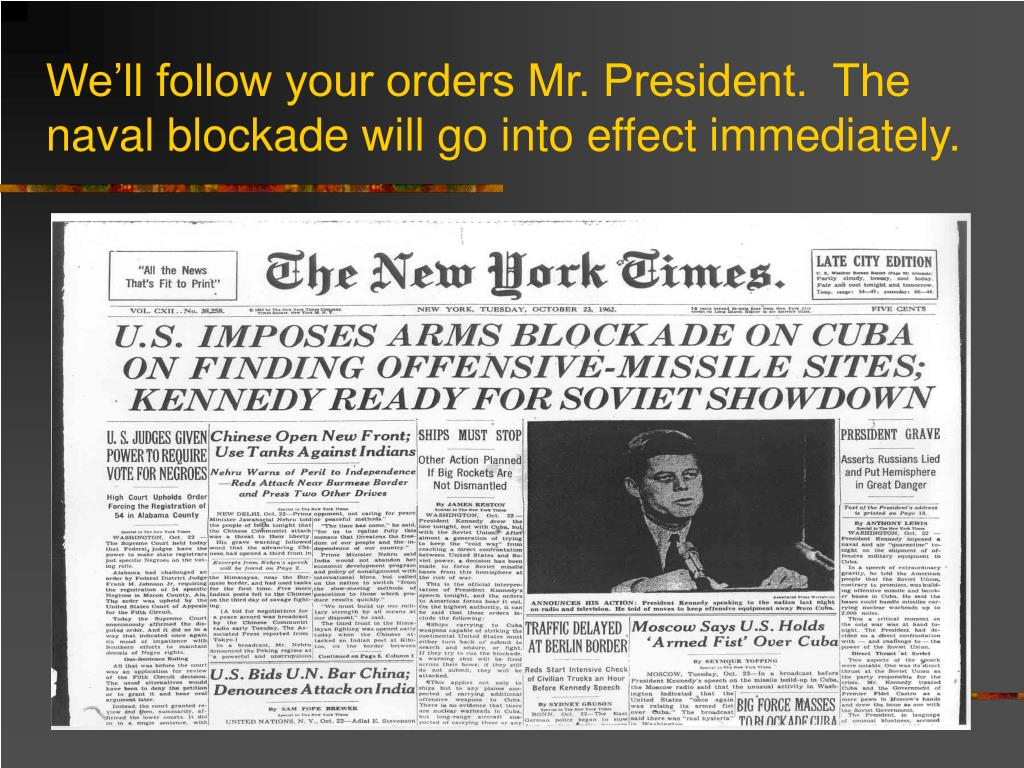We'll follow your orders Mr. President.  The naval blockade will go into effect immediately.