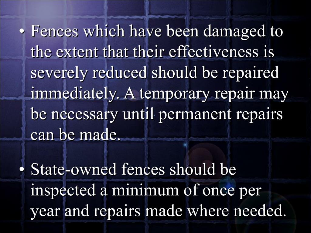 Fences which have been damaged to the extent that their effectiveness is severely reduced should be repaired immediately. A temporary repair may be necessary until permanent repairs can be made.