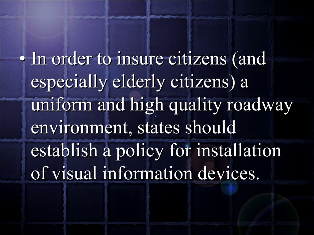 In order to insure citizens (and especially elderly citizens) a uniform and high quality roadway environment, states should establish a policy for installation of visual information devices.