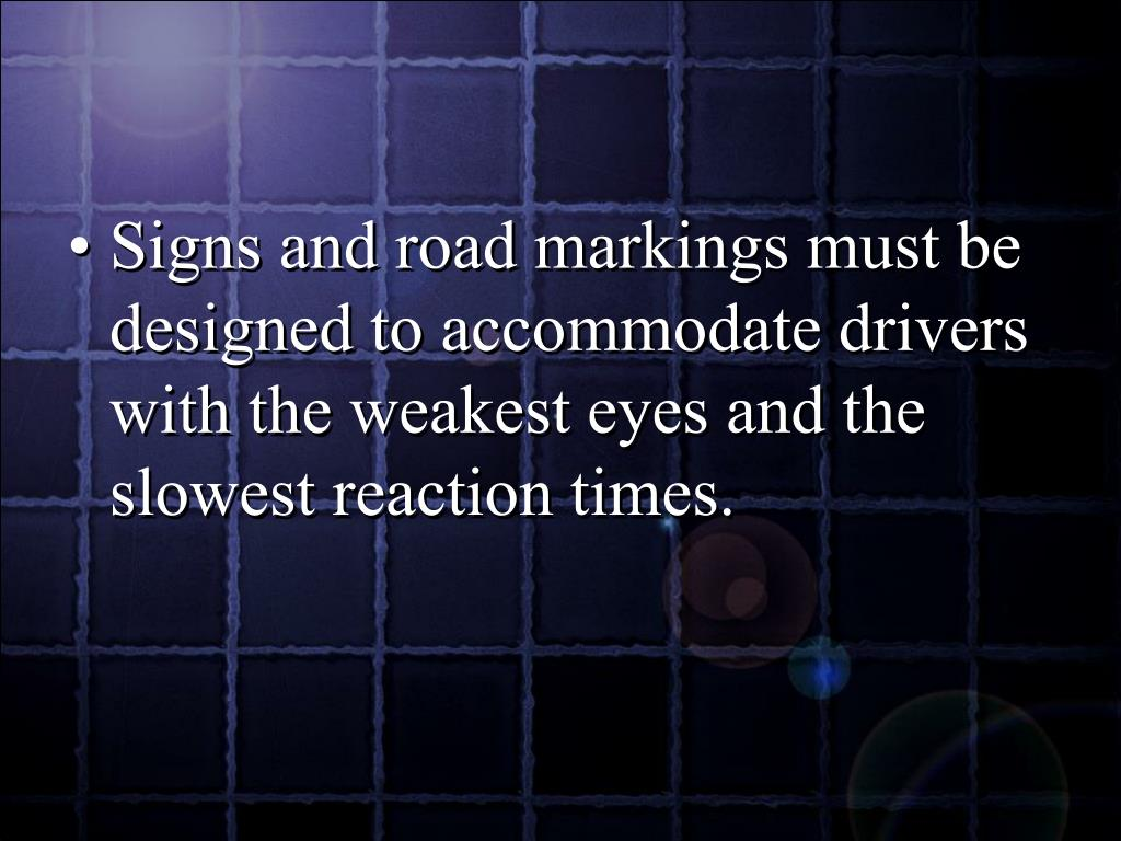 Signs and road markings must be designed to accommodate drivers with the weakest eyes and the slowest reaction times.