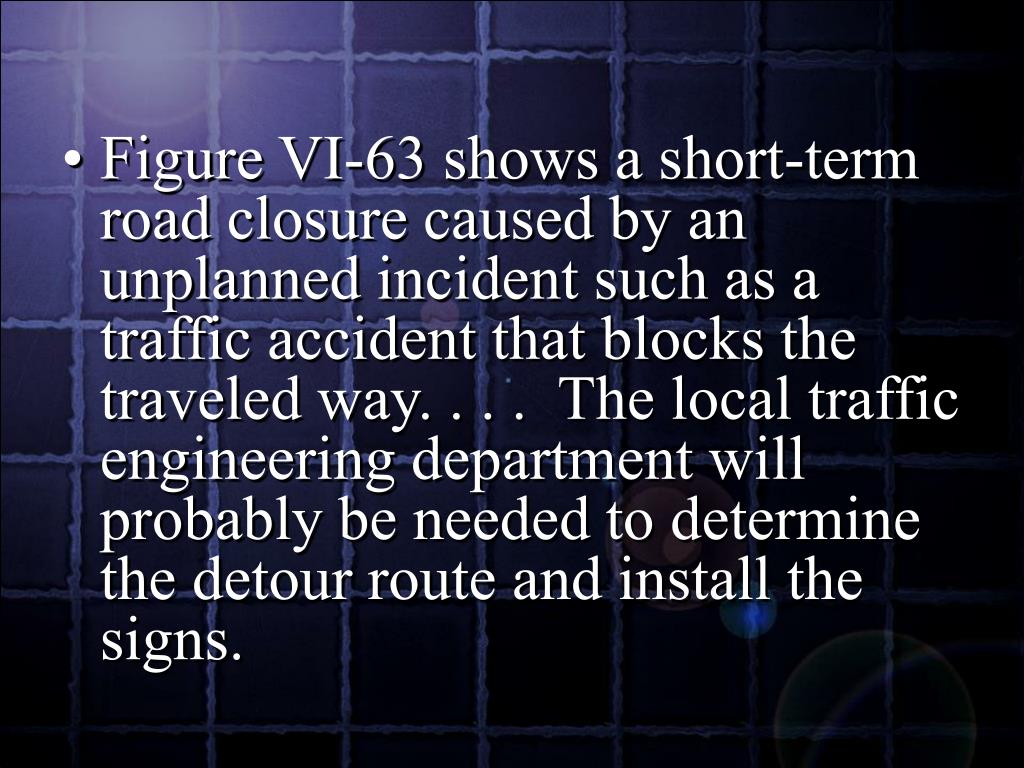 Figure VI-63 shows a short-term road closure caused by an unplanned incident such as a traffic accident that blocks the traveled way. . . .  The local traffic engineering department will probably be needed to determine the detour route and install the signs.