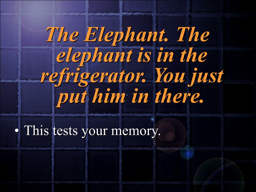 The Elephant. The elephant is in the refrigerator. You just put him in there.