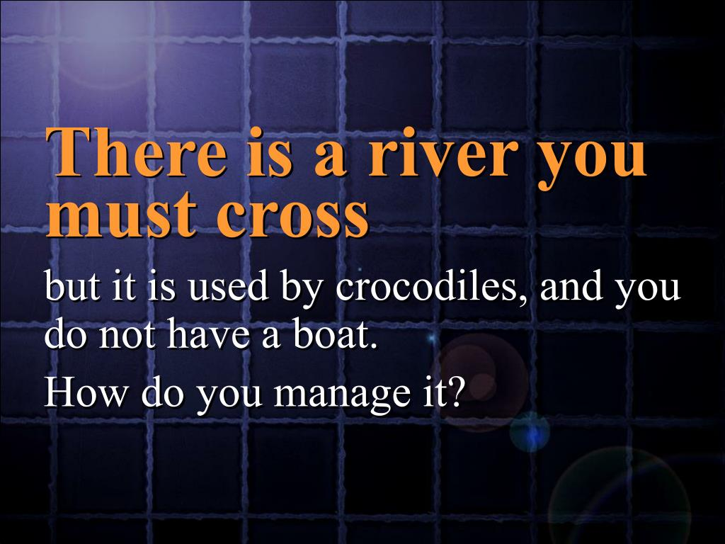 There is a river you must cross