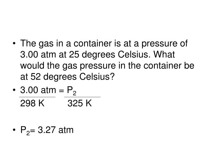 The gas in a container is at a pressure of 3.00 atm at 25 degrees Celsius. What would the gas pressure in the container be at 52 degrees Celsius?