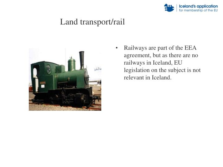 Railways are part of the EEA agreement, but as there are no railways in Iceland, EU legislation on the subject is not relevant in Iceland.