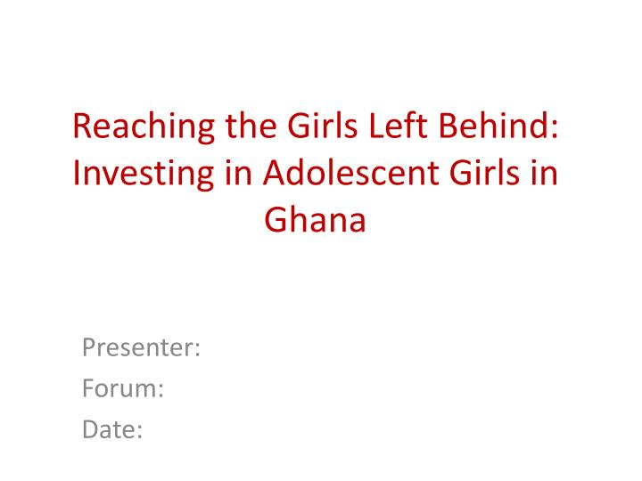 Reaching the girls left behind investing in adolescent girls in ghana l.jpg