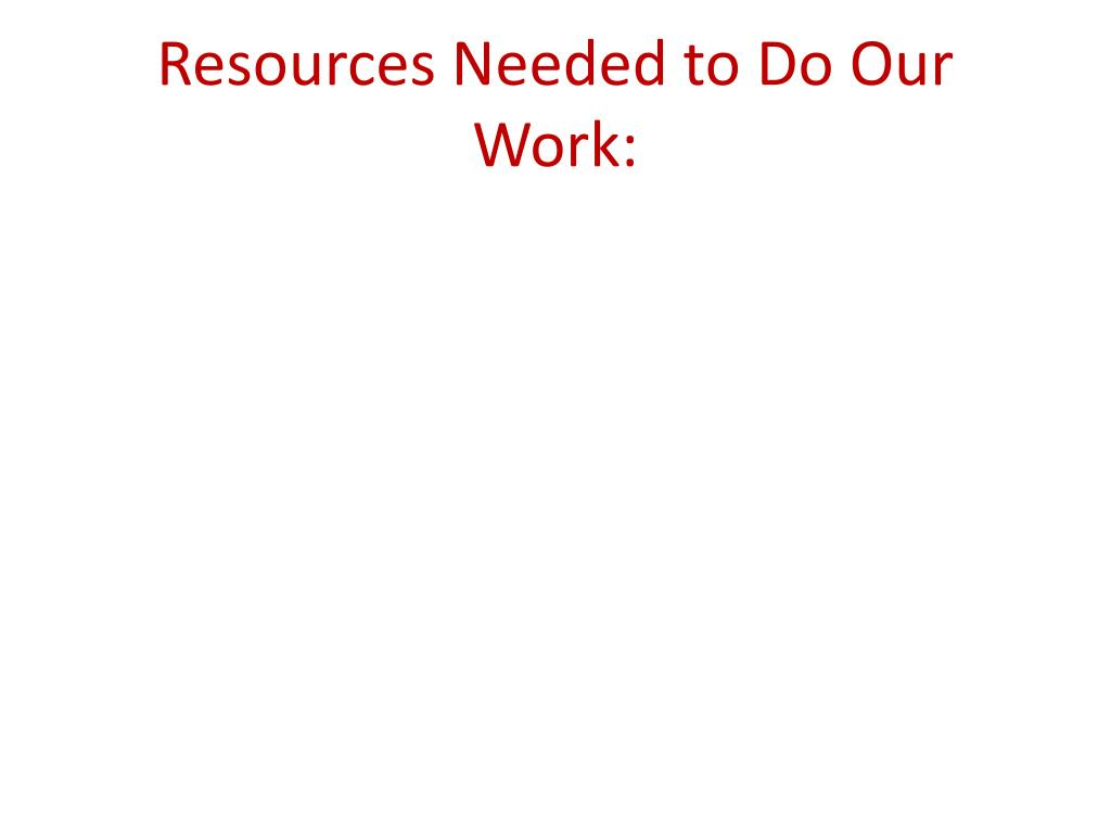 Resources Needed to Do Our Work: