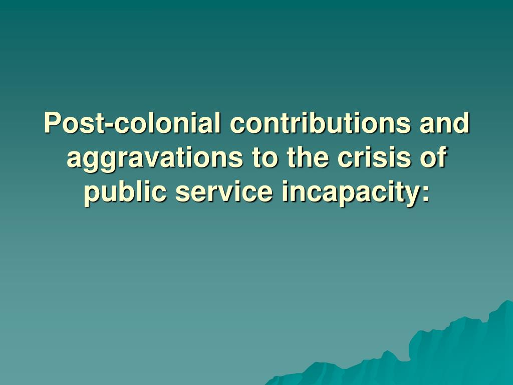 Post-colonial contributions and aggravations to the crisis of public service incapacity: