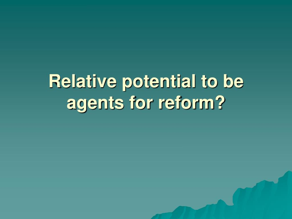 Relative potential to be agents for reform?