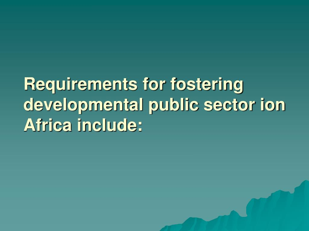 Requirements for fostering developmental public sector ion Africa include: