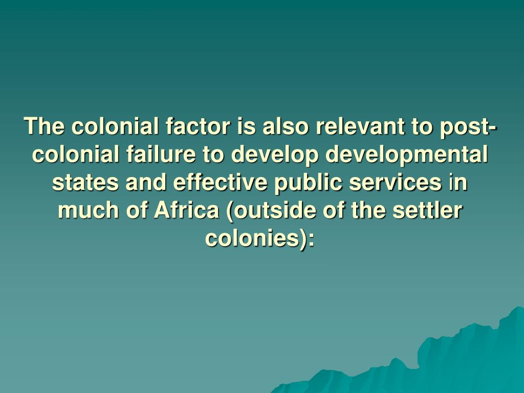 The colonial factor is also relevant to post-colonial failure to develop developmental states and effective public services
