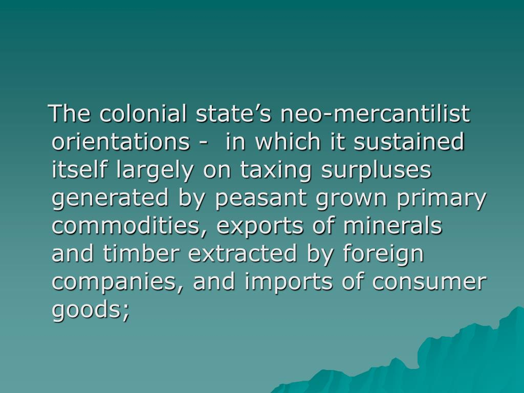 The colonial state's neo-mercantilist orientations -  in which it sustained itself largely on taxing surpluses generated by peasant grown primary commodities, exports of minerals and timber extracted by foreign companies, and imports of consumer goods;
