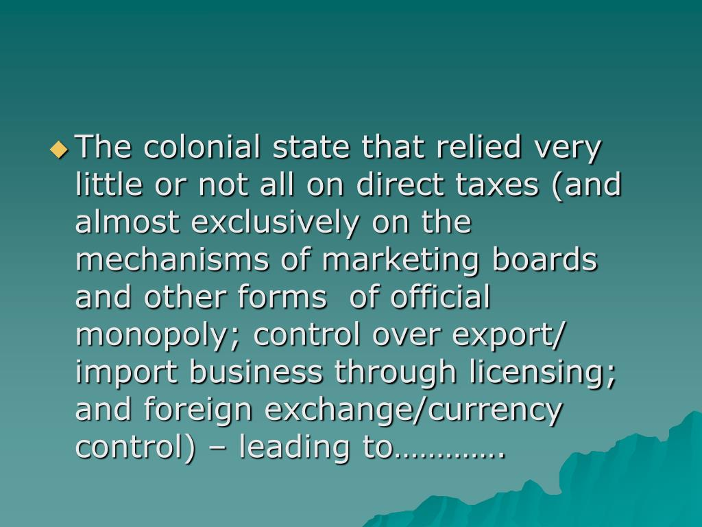 The colonial state that relied very little or not all on direct taxes (and almost exclusively on the mechanisms of marketing boards and other forms  of official monopoly; control over export/ import business through licensing; and foreign exchange/currency control) – leading to………….