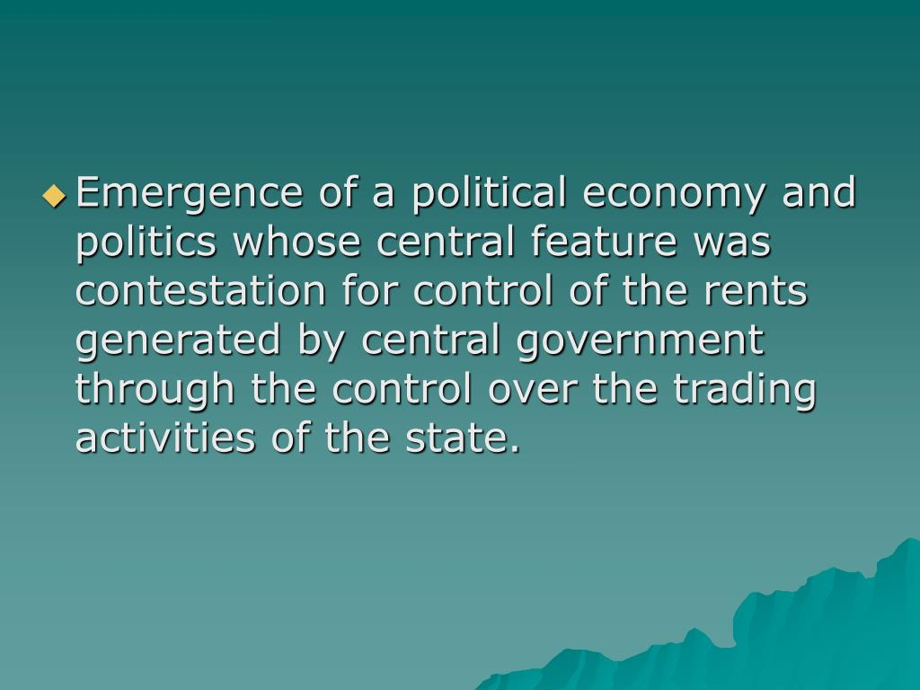Emergence of a political economy and politics whose central feature was contestation for control of the rents generated by central government through the control over the trading activities of the state.
