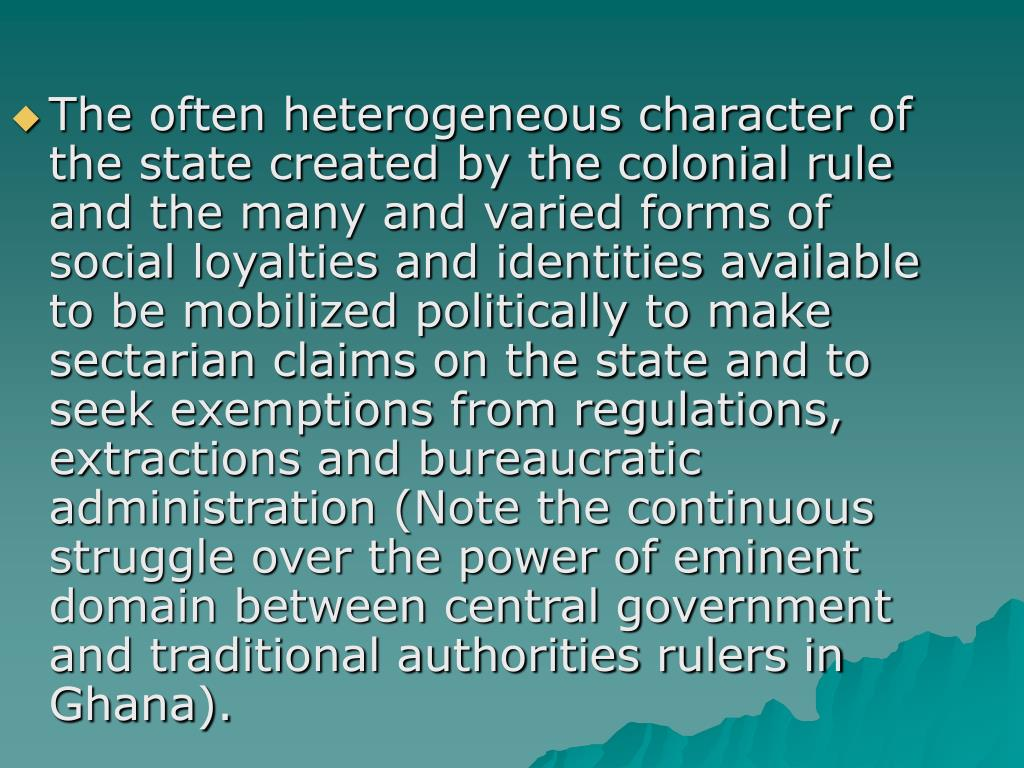 The often heterogeneous character of the state created by the colonial rule and the many and varied forms of social loyalties and identities available to be mobilized politically to make sectarian claims on the state and to seek exemptions from regulations, extractions and bureaucratic administration (Note the continuous struggle over the power of eminent domain between central government and traditional authorities rulers in Ghana).