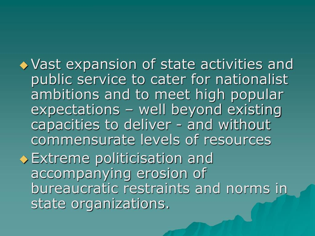 Vast expansion of state activities and public service to cater for nationalist ambitions and to meet high popular expectations – well beyond existing capacities to deliver - and without commensurate levels of resources