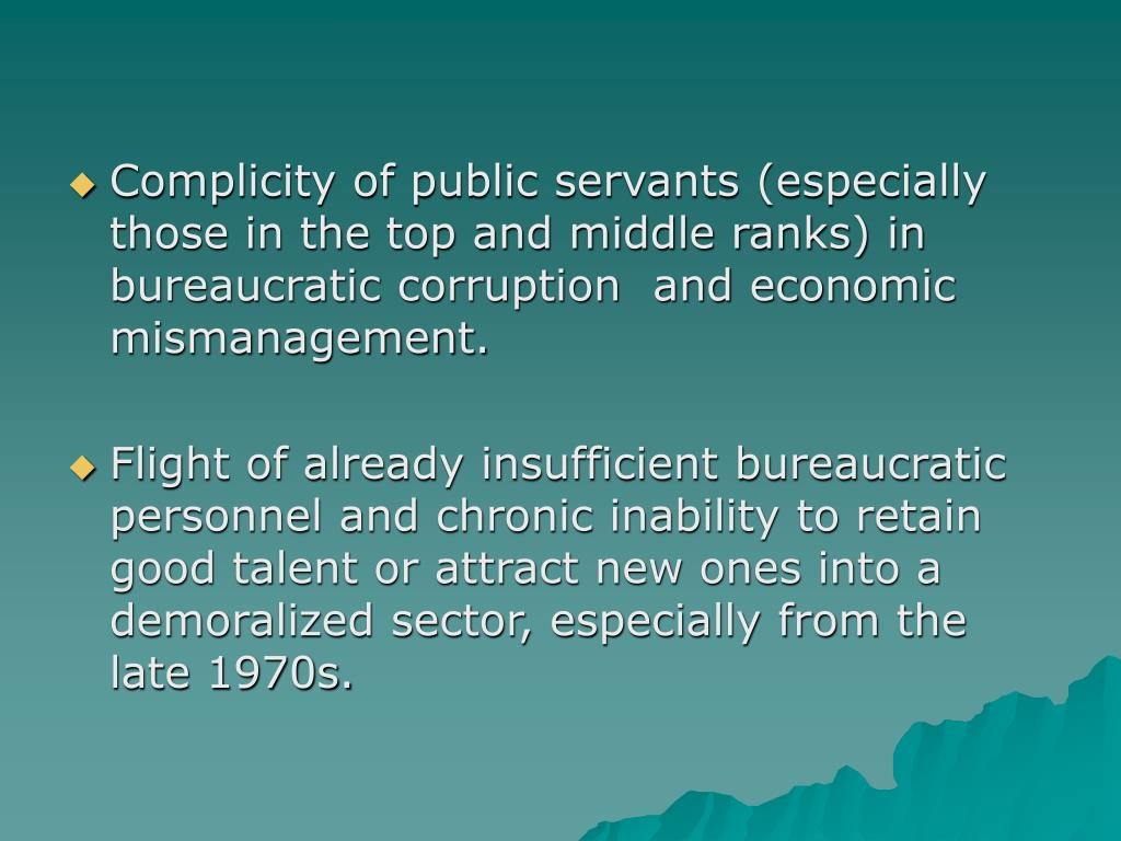 Complicity of public servants (especially those in the top and middle ranks) in bureaucratic corruption  and economic mismanagement.