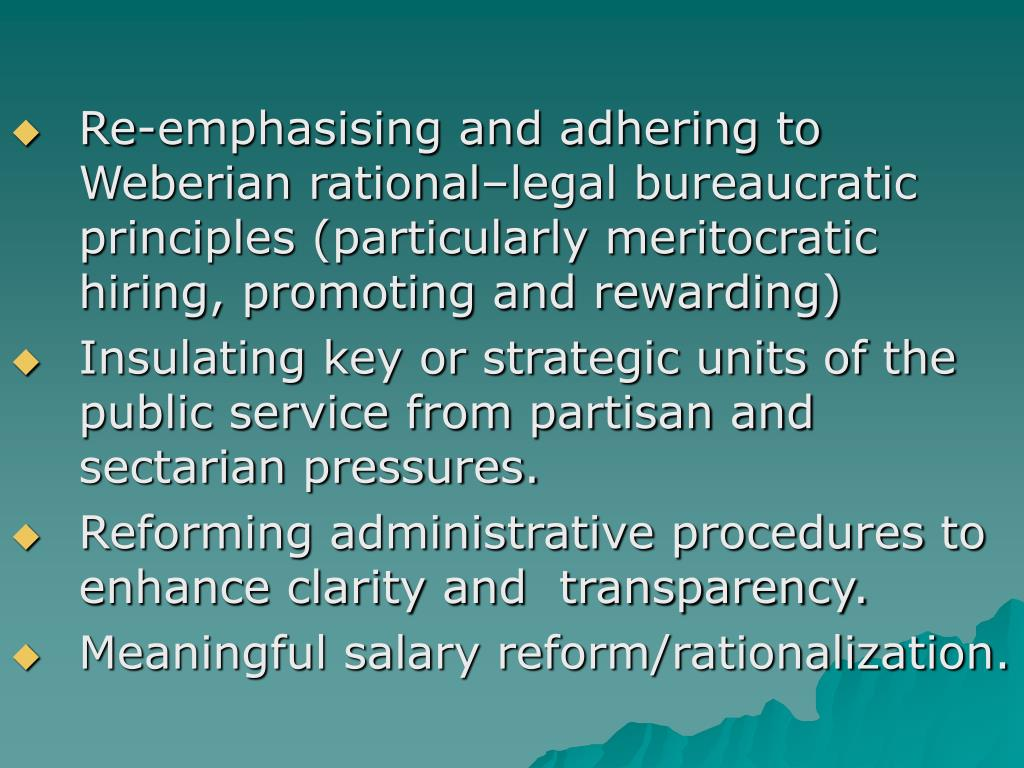 Re-emphasising and adhering to Weberian rational–legal bureaucratic principles (particularly meritocratic hiring, promoting and rewarding)