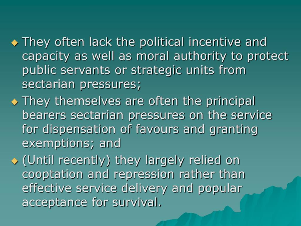 They often lack the political incentive and capacity as well as moral authority to protect public servants or strategic units from sectarian pressures;