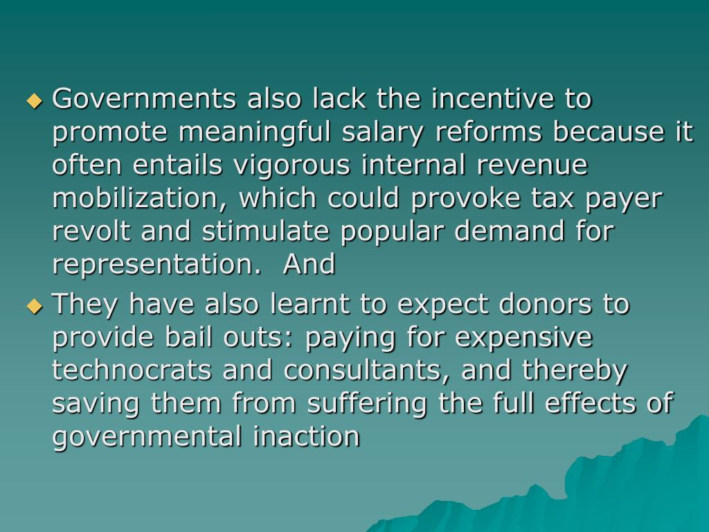 Governments also lack the incentive to promote meaningful salary reforms because it often entails vigorous internal revenue mobilization, which could provoke tax payer revolt and stimulate popular demand for representation.  And