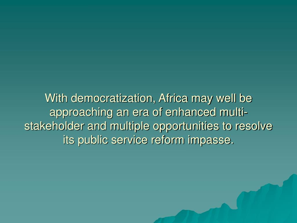 With democratization, Africa may well be approaching an era of enhanced multi-stakeholder and multiple opportunities to resolve its public service reform impasse.