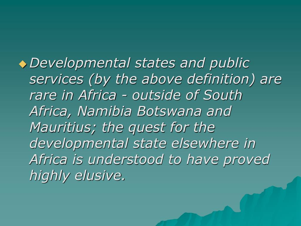 Developmental states and public services (by the above definition) are rare in Africa - outside of South Africa, Namibia Botswana and Mauritius; the quest for the developmental state elsewhere in Africa is understood to have proved highly elusive.
