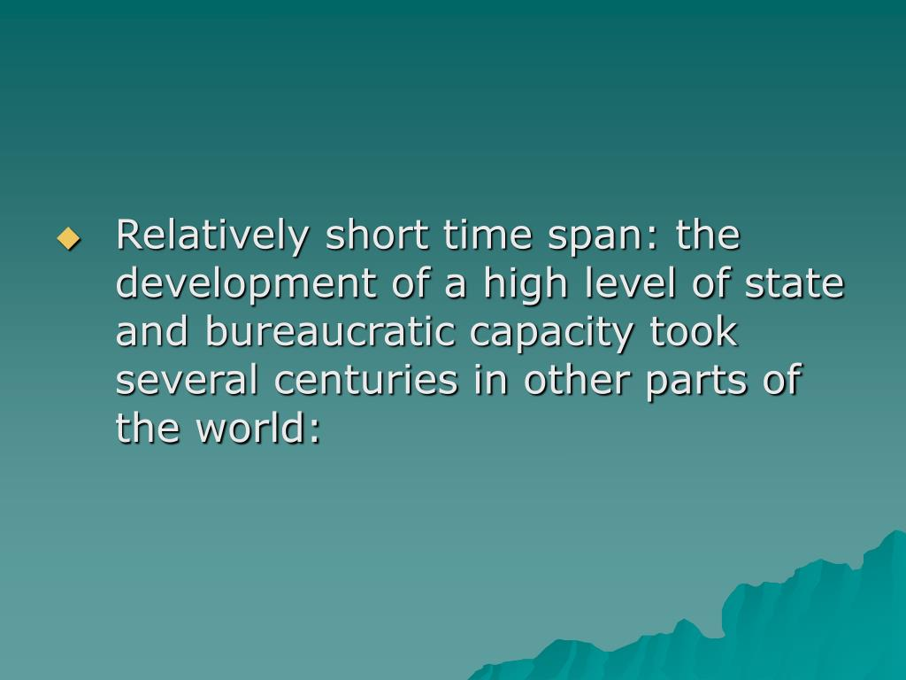 Relatively short time span: the development of a high level of state and bureaucratic capacity took several centuries in other parts of the world: