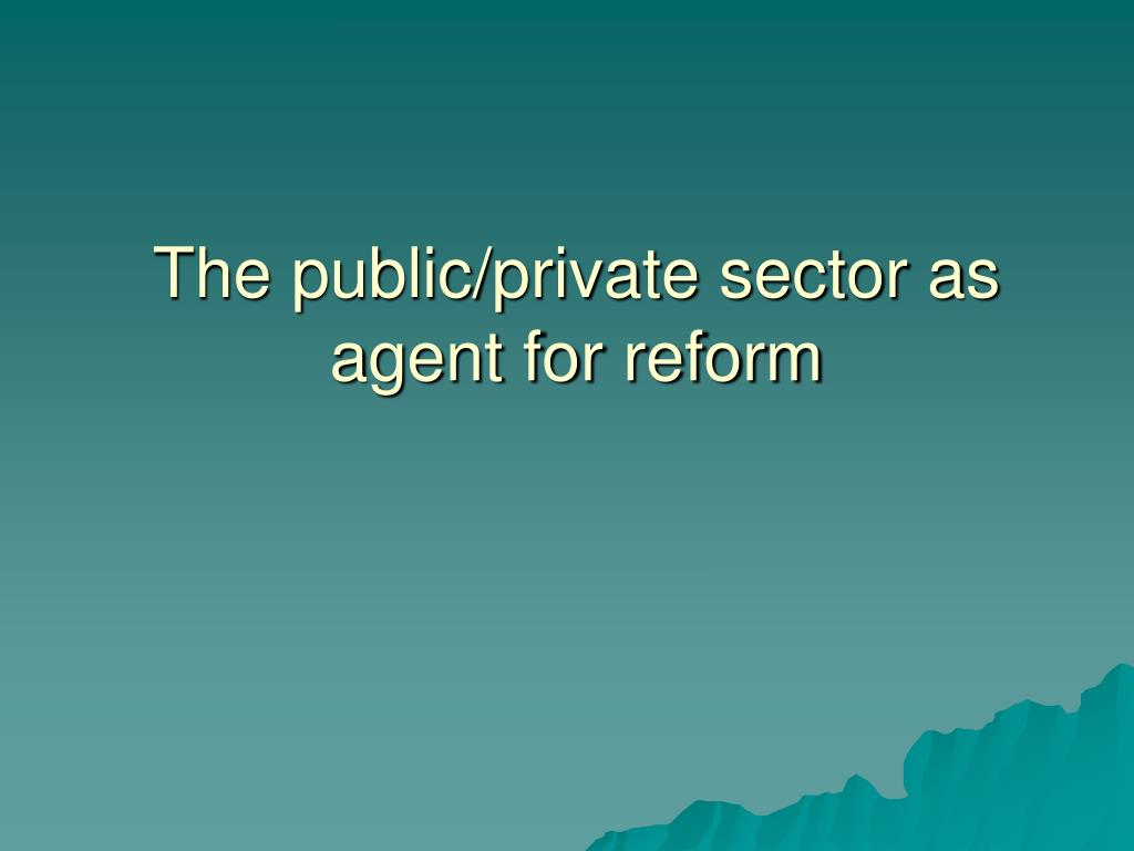 The public/private sector as agent for reform